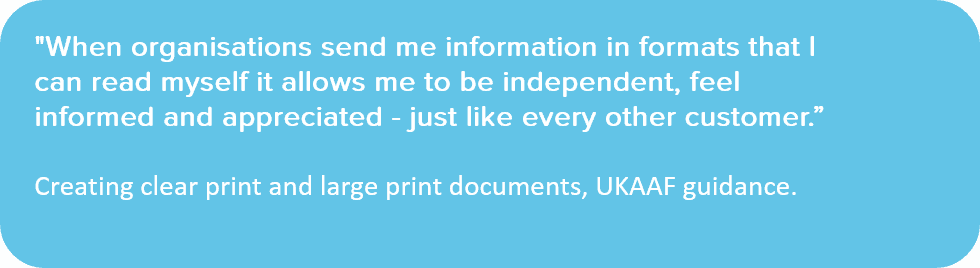 "Transcription. ""When organisations send me information in formats that I can read myself it allows me to be independent, feel informed and appreciated - just like every other customer."" creating clear print and large print documents, UKAAF guidance."